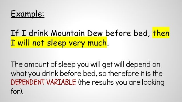 Example:  If I drink Mountain Dew before bed, then  I will not sleep very much.  The amount of sleep you will get will dep...