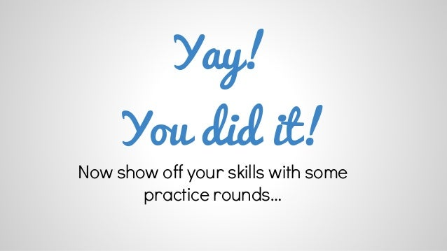 Yay!  You did it!  Now show off your skills with some  practice rounds…