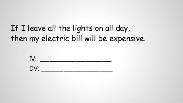 If I leave all the lights on all day,  then my electric bill will be expensive.  IV: ______________________  DV: _________...