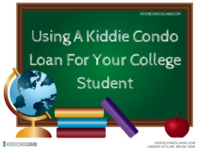 Using A Kiddie Condo Loan For Your College Student KIDDIECONDOLOANS.COM KIDDIECONDOLOANS.COM LENDER HOTLINE: 888-581-5008