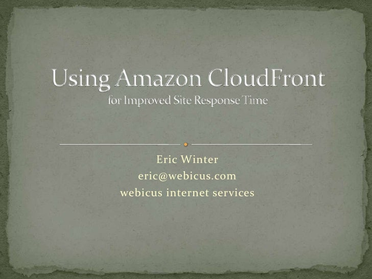Eric Winter<br />eric@webicus.com<br />webicus internet services<br />Using Amazon CloudFront for Improved Site Response T...