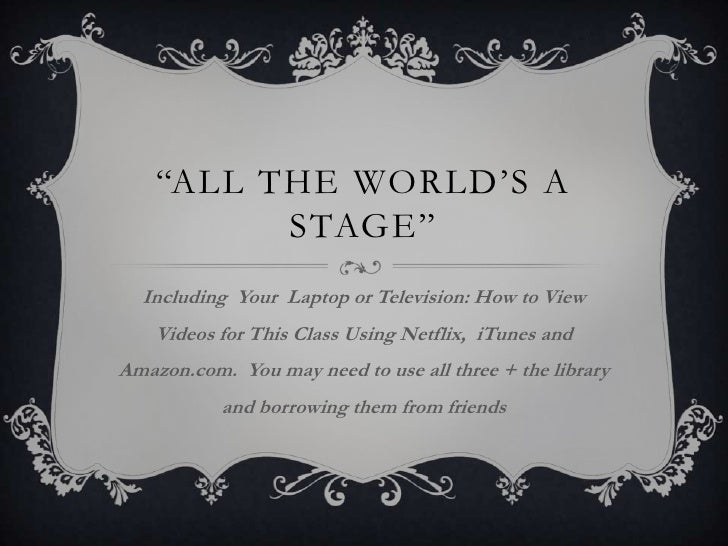 """All the world's a stage""<br />Including  Your Laptop or Television: How to View Videos for This Class Using Netflix,  iTu..."