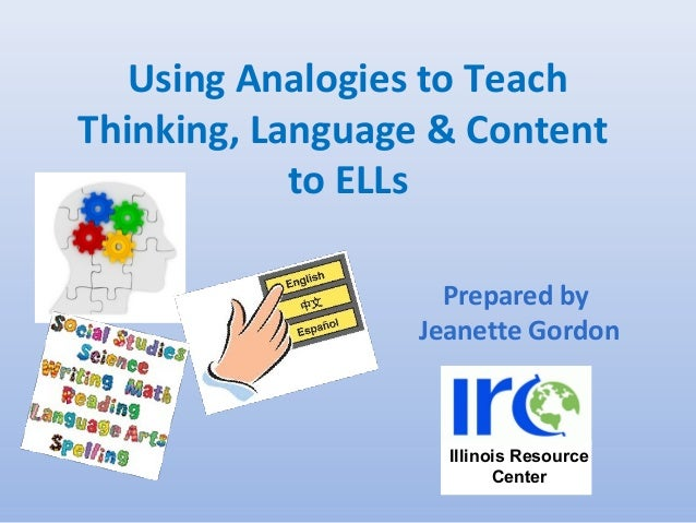 Using Analogies to Teach Thinking, Language & Content to ELLs Prepared by Jeanette Gordon Illinois Resource Center