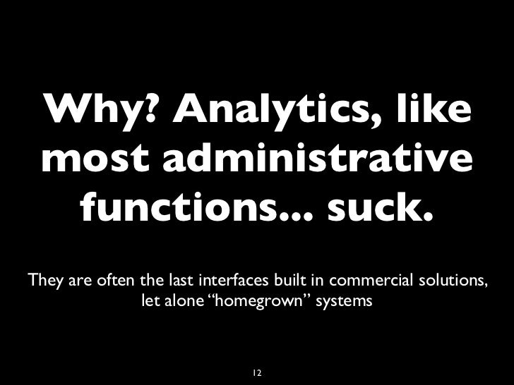 Why? Analytics, like most administrative  functions... suck.They are often the last interfaces built in commercial solutio...