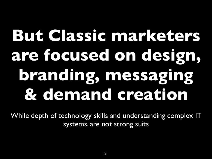 But Classic marketersare focused on design, branding, messaging & demand creationWhile depth of technology skills and unde...