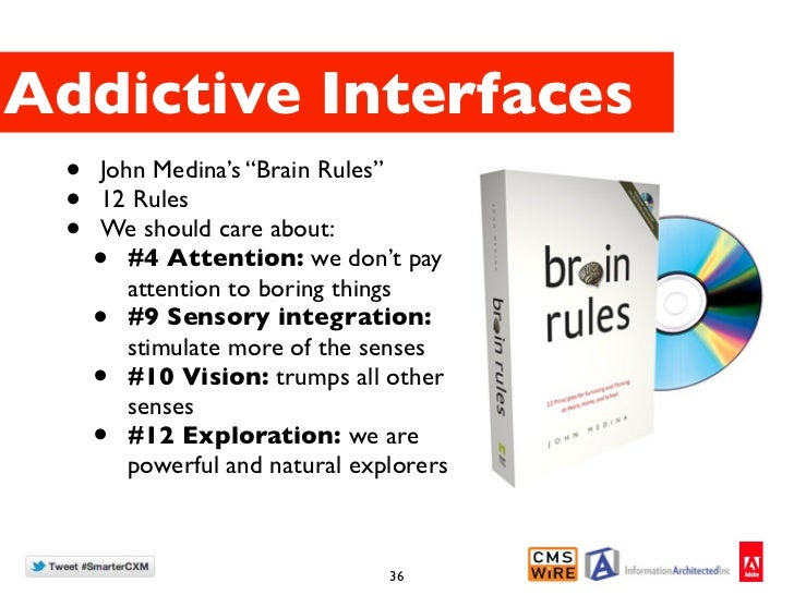 """Addictive Interfaces •   John Medina's """"Brain Rules"""" •   12 Rules •   We should care about:     •  #4 Attention: we don't ..."""