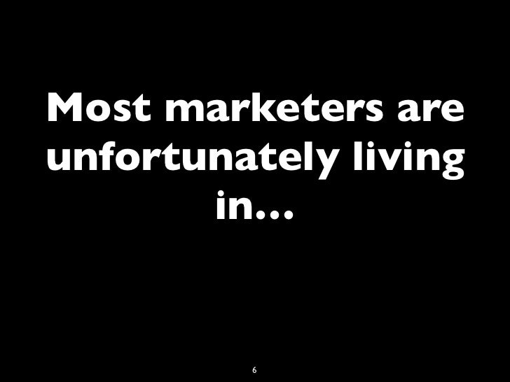Most marketers areunfortunately living       in…         6