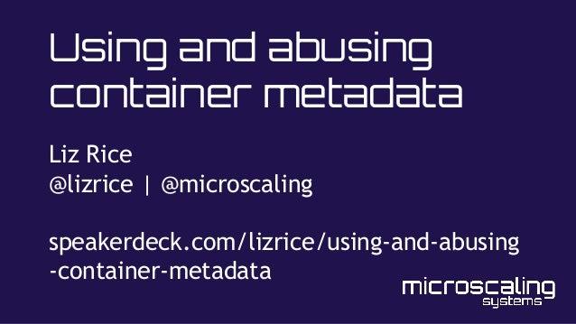 Using and abusing container metadata Liz Rice @lizrice | @microscaling speakerdeck.com/lizrice/using-and-abusing -containe...