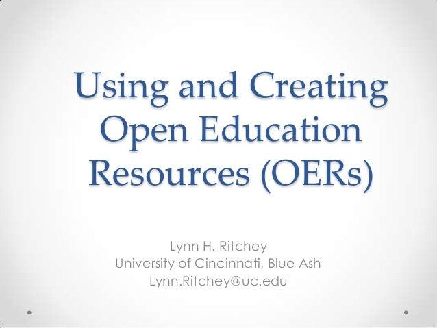 Using and Creating Open Education Resources (OERs) Lynn H. Ritchey University of Cincinnati, Blue Ash Lynn.Ritchey@uc.edu