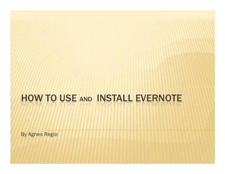HOW TO USE AND INSTALL EVERNOTEBy Agnes Regio