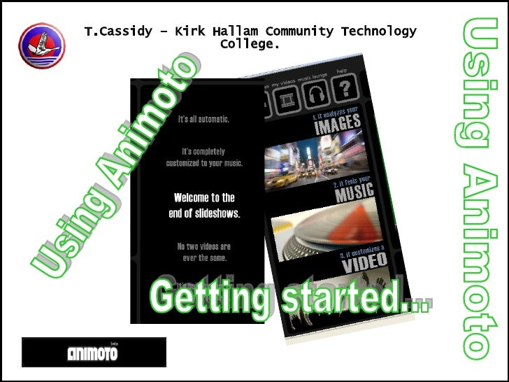 Using Animoto T.Cassidy – Kirk Hallam Community Technology College. Using Animoto Getting started...