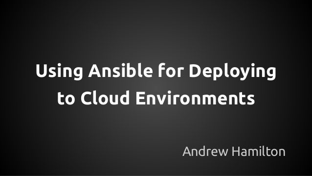 Using Ansible for Deploying to Cloud Environments Andrew Hamilton