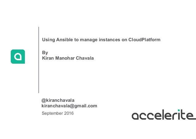 September 2016 Using Ansible to manage instances on CloudPlatform By Kiran Manohar Chavala @kiranchavala kiranchavala@gmai...