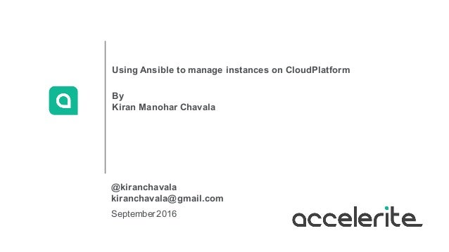 September2016 Using Ansible to manage instances on CloudPlatform By Kiran Manohar Chavala @kiranchavala kiranchavala@gmail...