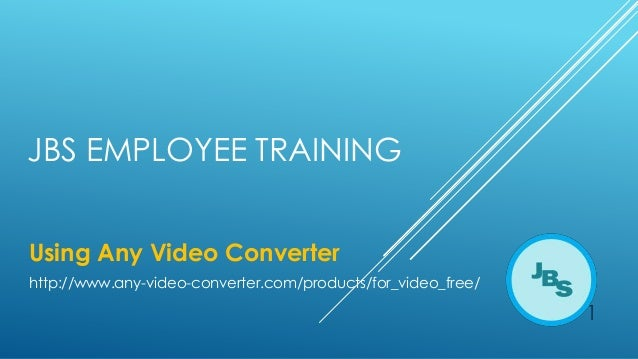 JBS EMPLOYEE TRAINING Using Any Video Converter http://www.any-video-converter.com/products/for_video_free/  1