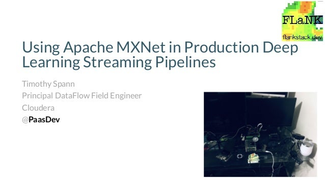 Using Apache MXNet in Production Deep Learning Streaming Pipelines Timothy Spann Principal DataFlow Field Engineer Clouder...