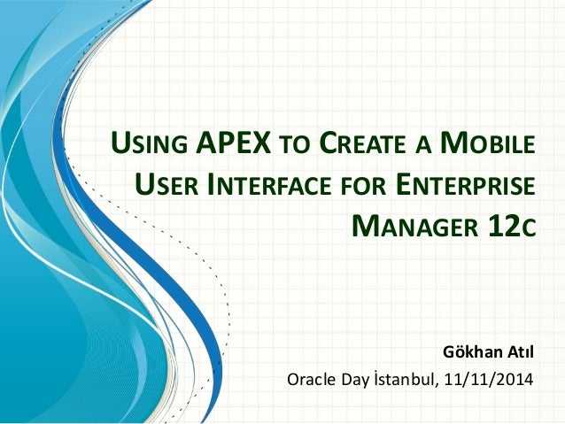 USING APEX TO CREATE A MOBILE USER INTERFACE FOR ENTERPRISE MANAGER 12C  Gökhan Atıl  Oracle Day İstanbul, 11/11/2014