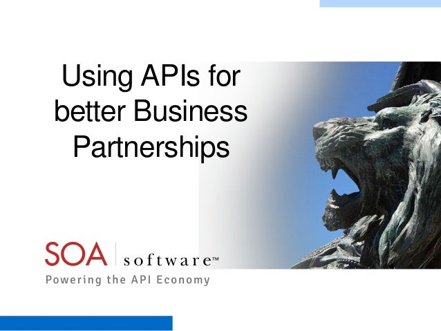Using APIs for better Business Partnerships  Copyright © 2001-2012 SOA Software, Inc. All Rights Reserved. All content sub...