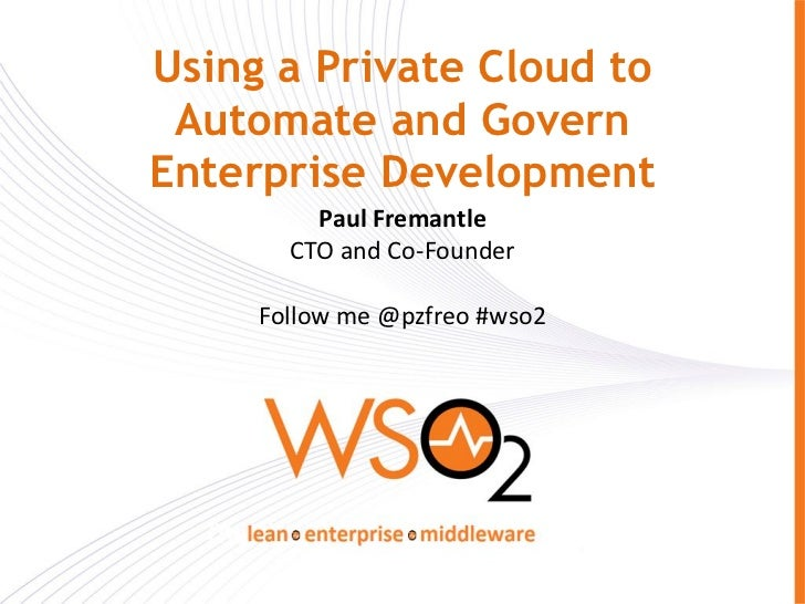 Using a Private Cloud to Automate and GovernEnterprise Development         Paul Fremantle       CTO and Co-Founder     Fol...