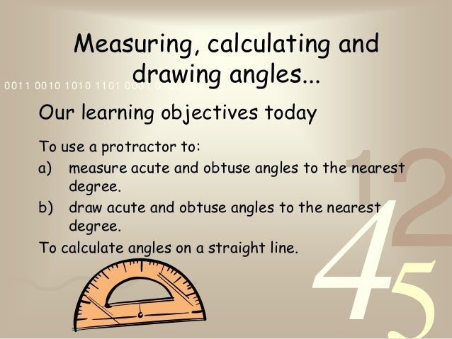 4210011 0010 1010 1101 0001 0100 1011Measuring, calculating anddrawing angles...Our learning objectives todayTo use a prot...