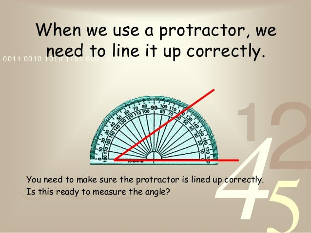 4210011 0010 1010 1101 0001 0100 1011When we use a protractor, weneed to line it up correctly.You need to make sure the pr...