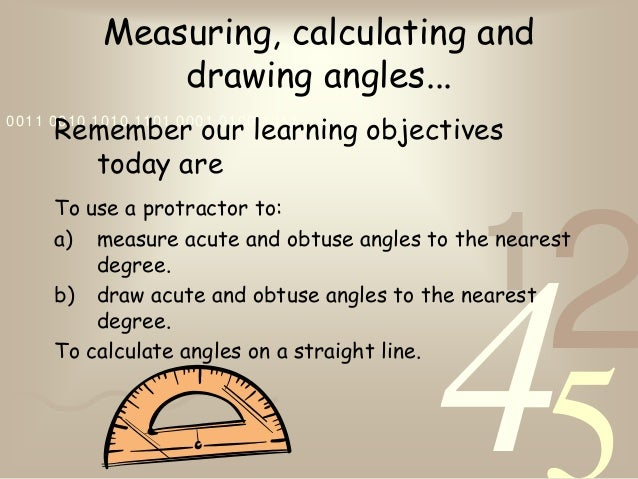 4210011 0010 1010 1101 0001 0100 1011Measuring, calculating anddrawing angles...Remember our learning objectivestoday areT...