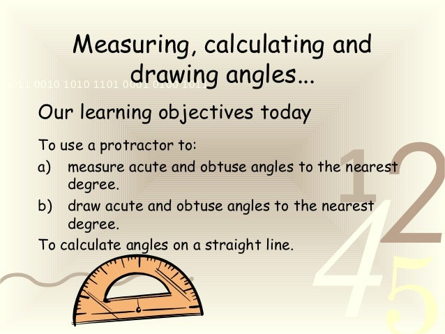 421 0011 0010 1010 1101 0001 0100 1011 Measuring, calculating and drawing angles... Our learning objectives today To use a...