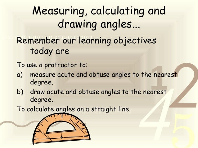 421 0011 0010 1010 1101 0001 0100 1011 Measuring, calculating and drawing angles... Remember our learning objectives today...