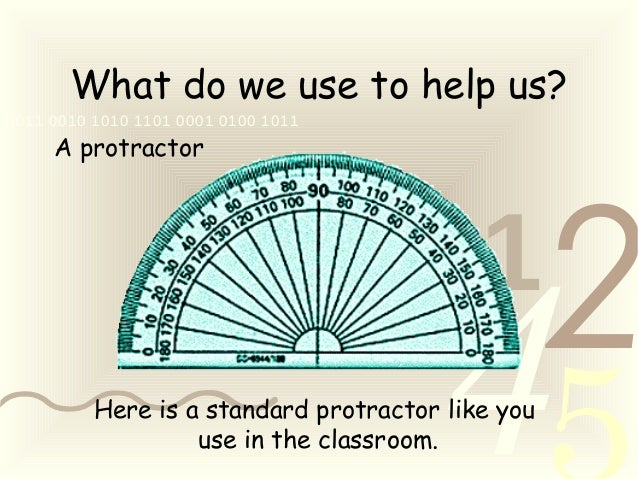 421 0011 0010 1010 1101 0001 0100 1011 What do we use to help us? A protractor Here is a standard protractor like you use ...