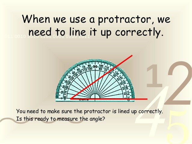 421 0011 0010 1010 1101 0001 0100 1011 When we use a protractor, we need to line it up correctly. You need to make sure th...