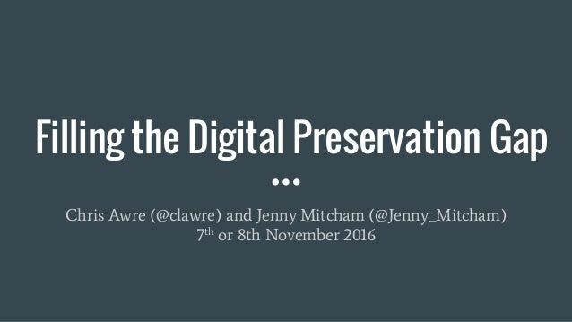 Filling the Digital Preservation Gap Chris Awre (@clawre) and Jenny Mitcham (@Jenny_Mitcham) 7th or 8th November 2016