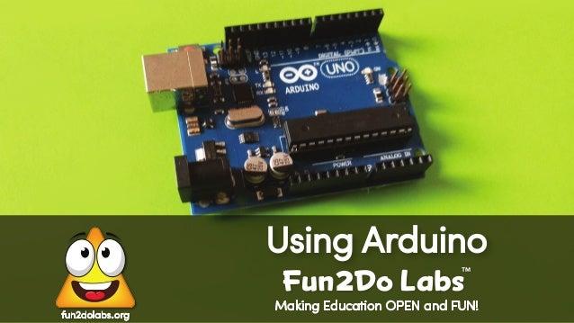Making Education OPEN and FUN! Using Arduino Fun Do Labs TM 2 fun2dolabs.org