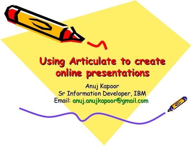 Using Articulate to create   online presentations               Anuj Kapoor    Sr Information Developer, IBM   Email: anuj...