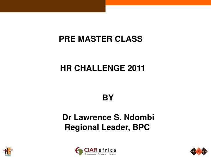 PRE MASTER CLASS<br />HR CHALLENGE 2011<br />BY<br /> Dr Lawrence S. Ndombi<br />Regional Leader, ...