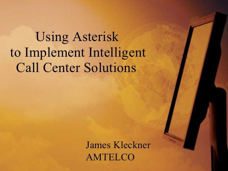 Using Asterisk  to Implement Intelligent Call Center Solutions  James Kleckner AMTELCO
