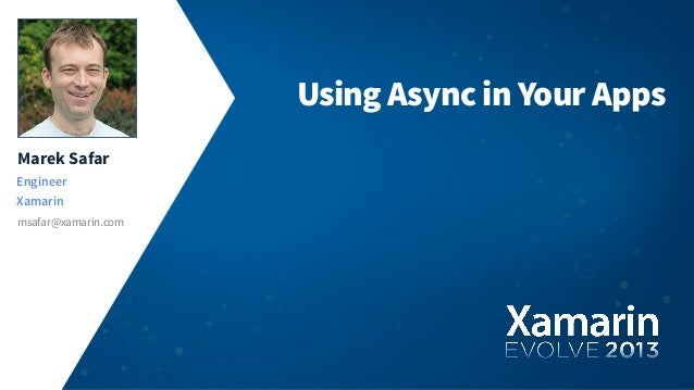 Marek SafarEngineerXamarinmsafar@xamarin.comUsing Async in Your Apps