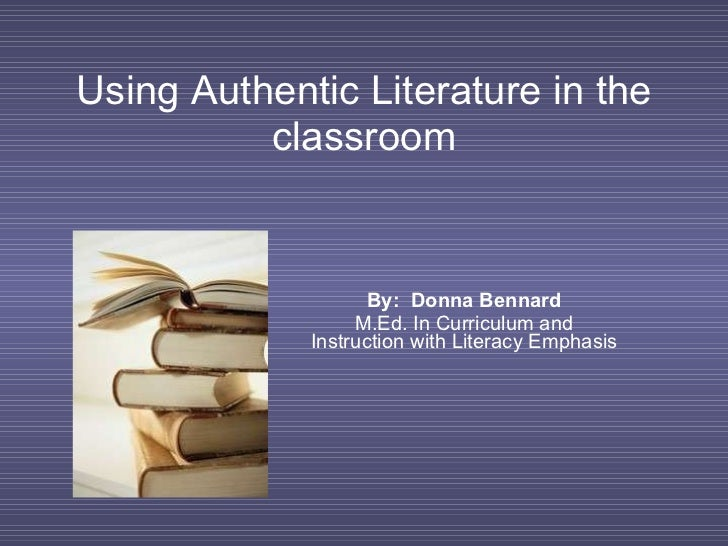 Using Authentic Literature in the classroom By:  Donna Bennard M.Ed. In Curriculum and Instruction with Literacy Emphasis