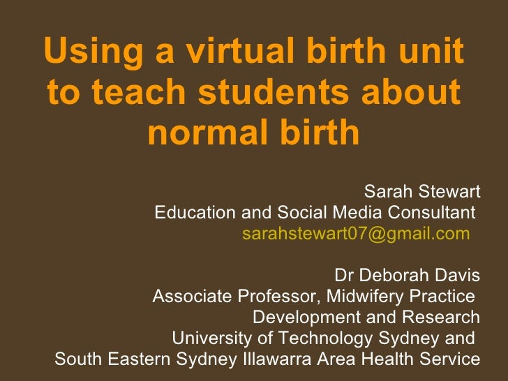 Using a virtual birth unit to teach students about normal birth Sarah Stewart Education and Social Media Consultant  [emai...