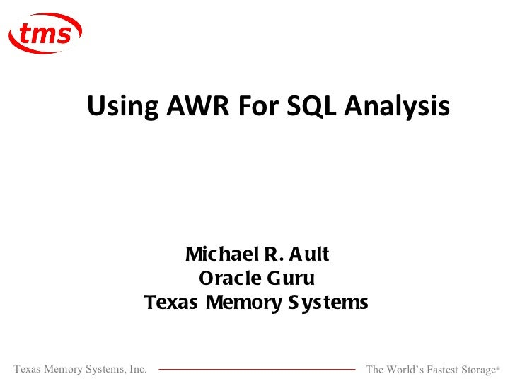 Michael R. Ault Oracle Guru Texas Memory Systems Using AWR For SQL Analysis