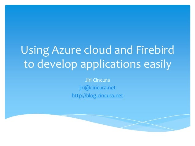Using Azure cloud and Firebird  to develop applications easily  Jiri Cincura  jiri@cincura.net  http://blog.cincura.net