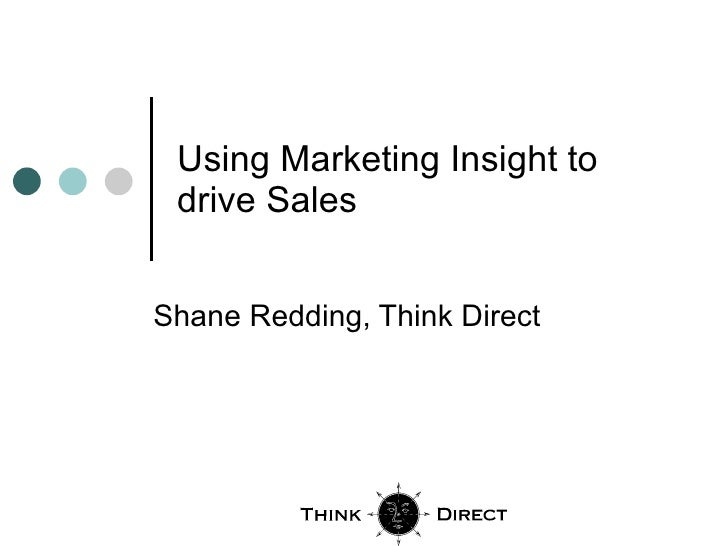 Using Marketing Insight to drive Sales Shane Redding, Think Direct