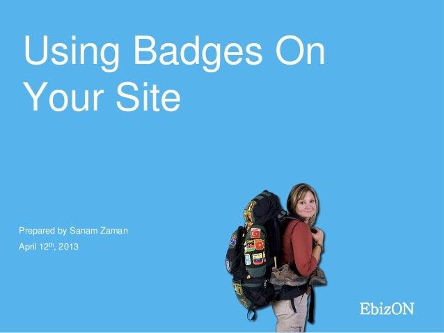 Using Badges OnYour SitePrepared by Sanam ZamanApril 12th, 2013                          EbizON
