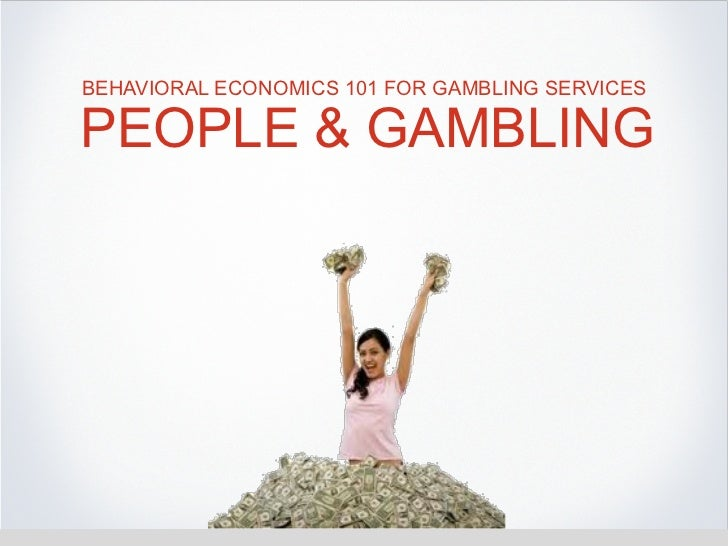 BEHAVIORAL ECONOMICS 101 FOR GAMBLING SERVICESPEOPLE & GAMBLING