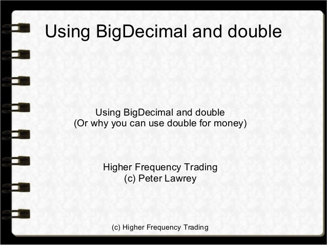 (c) Higher Frequency Trading Using BigDecimal and double Using BigDecimal and double (Or why you can use double for money)...