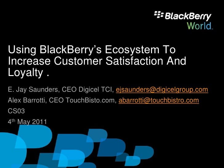 Using BlackBerry's Ecosystem ToIncrease Customer Satisfaction AndLoyalty .E. Jay Saunders, CEO Digicel TCI, ejsaunders@dig...