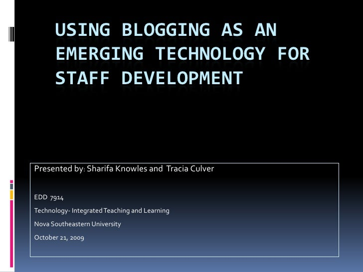 USING BLOGGING AS AN       EMERGING TECHNOLOGY FOR       STAFF DEVELOPMENT    Presented by: Sharifa Knowles and Tracia Cul...