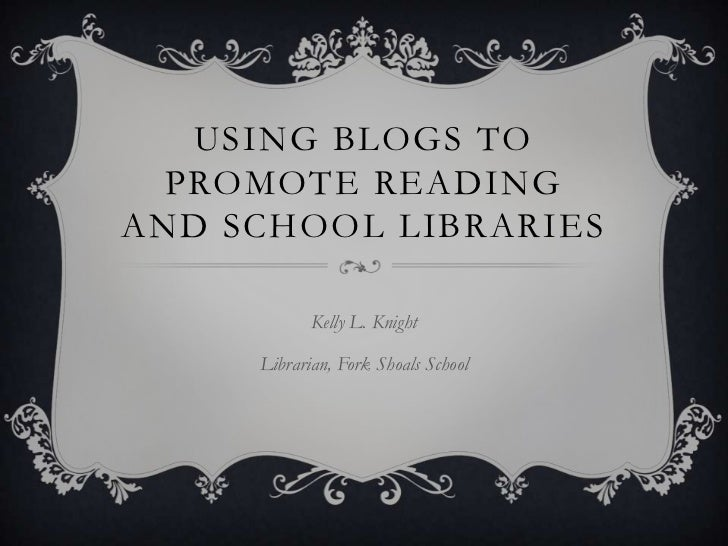 USING BLOGS TO  PROMOTE READINGAND SCHOOL LIBRARIES            Kelly L. Knight     Librarian, Fork Shoals School