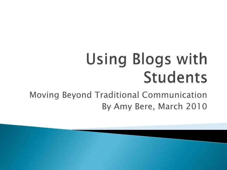 Using Blogs with Students<br />Moving Beyond Traditional Communication<br />By Amy Bere, March 2010<br />