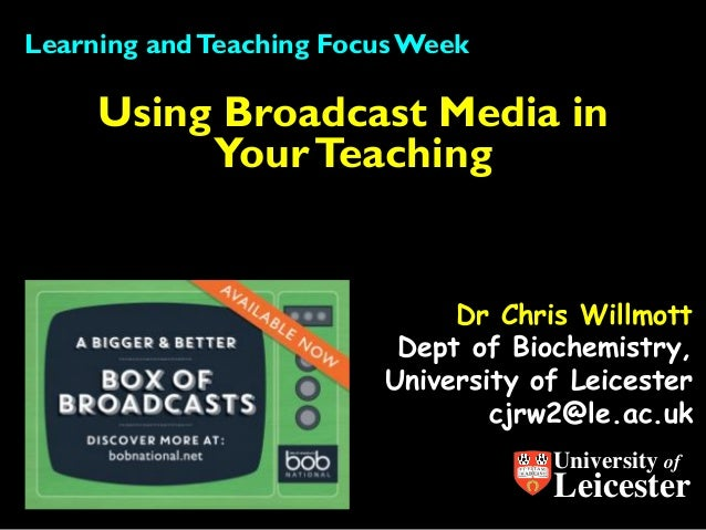 Dr Chris WillmottDept of Biochemistry, University of Leicester cjrw2@le.ac.uk  Using Broadcast Media in Your Teaching  Lea...
