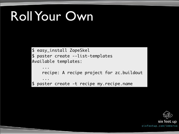 Roll Your Own     $ easy_install ZopeSkel    $ paster create --list-templates    Available templates:        ...        re...